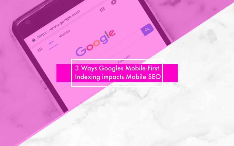 3 Ways Googles Mobile-First Indexing impacts Mobile SEO